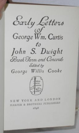 Early letters of George Wm. Curtis to John S. Dwight. Brook Farm and Concord. Edited by George Willis Cooke