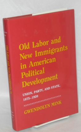 Old labor and new immigrants in American political development, union, party, and state, 1875-1920.