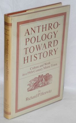 Anthropology toward history; culture and work in a 19th-century Maine town. Richard P. Horwitz
