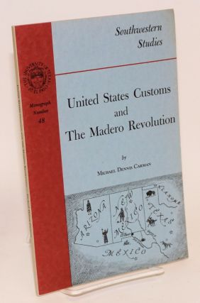 United States customs and the Madero revolution. Michael Dennis Carman