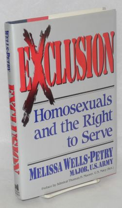 Exclusion: homosexuals and right to serve. Melissa Wells-Petry, U. S. Army, Major, Admiral Thomas...