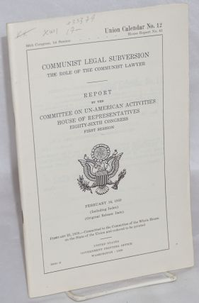Communist legal subversion; the role of the Communist lawyer. Report by the Committee on Un-American Activities, House of Representatives. February 16, 1959.