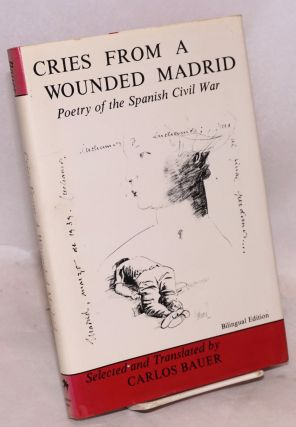 Cries from a wounded Madrid; poetry of the Spanish Civil War, bilingual edition. Carlos Bauer, comp