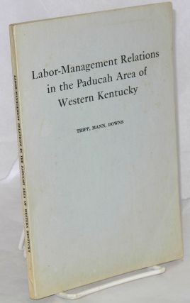 Labor-management relations in the Paducah area of western Kentucky. L. Reed Tripp, J. Keith Mann...