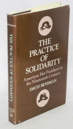 The practice of solidarity; American hat finishers in the nineteenth century. David Bensman
