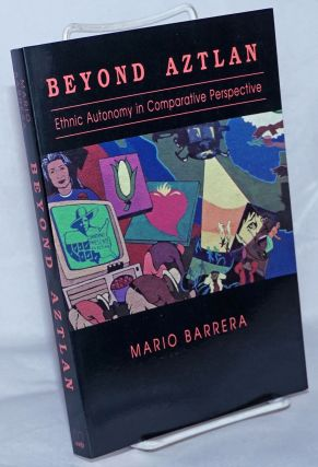 Beyond Aztlan; ethnic autonomy in comparative perspective. Mario Barrera