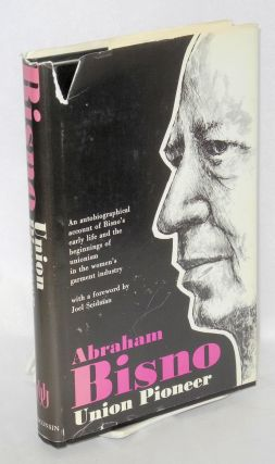 Union pioneer; an autobiographical account of Bisno's early life and the beginnings of unionism...