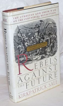 Rebels against the future; the Luddites and their war on the industrial revolution. Kirkpatrick Sale