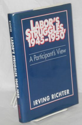 Labor's struggles, 1945-1950; a participant's view. Irving Richter