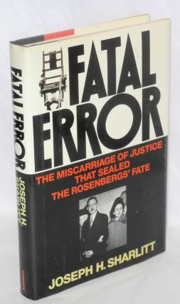 Fatal error; the miscarriage of justice that sealed the Rosenbergs' fate. Joseph H. Sharlitt
