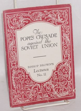 The Pope's crusade against the Soviet Union. William Montgomery Brown