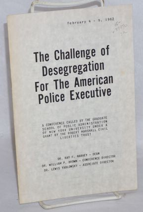 The challenge of desgregation for the American police executive; a conference called by the graduate school of public administration of New York University under a grant by the Robert Marshall civil liberties trust, February 4-9, 1962