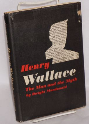 Henry Wallace, the man and the myth. Dwight MacDonald