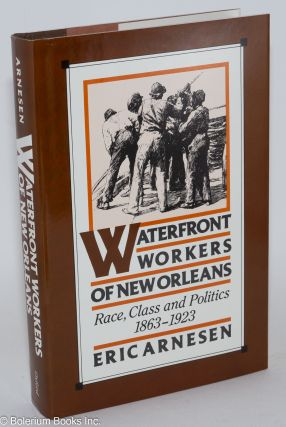 Waterfront workers of New Orleans; race, class, and politics, 1863-1923. Eric Arnesen