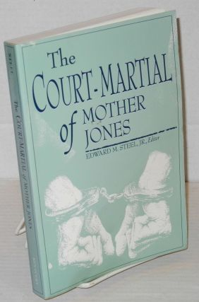The court-martial of Mother Jones. Edward M. Steel, ed, Jr