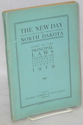 The new day in North Dakota: some of the principal laws enacted by the Sixteenth Legislative...