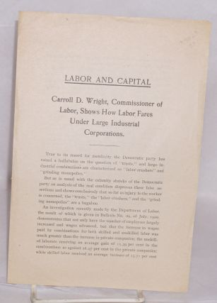Labor and capital, Carroll D. Wright, Commissioner of Labor, shows how labor fares under large...