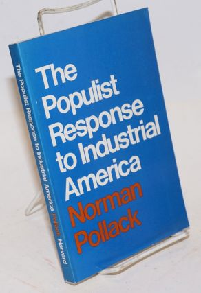 The Populist response to industrial America; Midwestern Populist thought. Norman Pollack.
