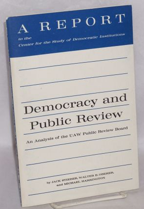 Democracy and public review; an analysis of the UAW Public Review Board. Jack Stieber, Walter E....
