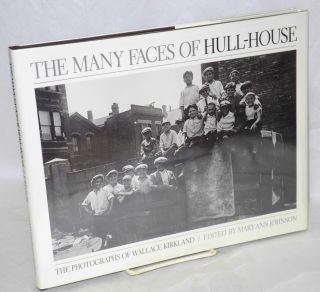 The many faces of Hull-House, the photographs of Wallace Kirkland. Edited by Mary Ann Johnson....