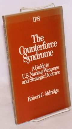 The counterforce syndrome: a guide to U.S. nuclear weapons and strategic doctrine. Robert C. Aldridge.