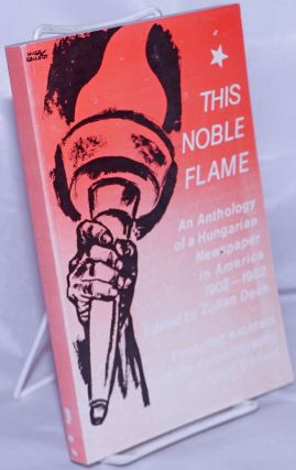 This noble flame; portrait of a Hungarian newspaper in the USA, 1902-1982, an anthology....