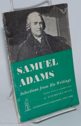 Samuel Adams, selections from his writings. Edited, with an introduction, by Elizabeth Lawson....