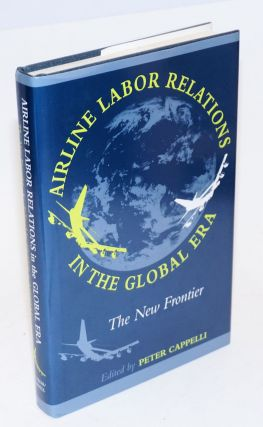Airline labor relations in the global era; the new frontier. Peter Cappelli, ed