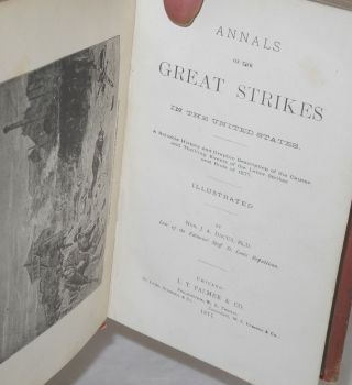 Annals of the great strikes in the United States. A reliable history and graphic description of the causes and thrilling events of the causes and thrilling events of the labor strikes and riots of 1877.