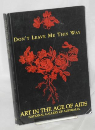 Don't Leave Me This Way: art in the age of AIDS. Ted Gott, Edmund White, Dennis Altman, Thomas...
