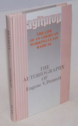 Agitprop; the life of an American working-class radical; the autobiography of Eugene V. Dennett. ...