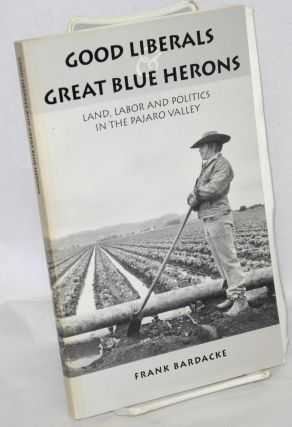 Good liberals and Great Blue Herons; land, labor and politics in the Pajaro Valley. Frank Bardacke