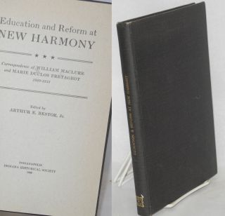 Education and reform at New Harmony. Correspondence of William MaClure and Marie Duclos...