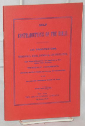 Self contradictions of the Bible.; 144 propositions, theological, moral, historical, and...
