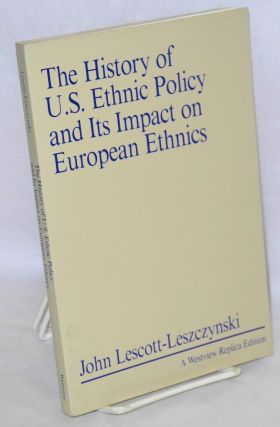 The history of U.S. ethnic policy and its impact on european ethnics. John Lescott-Leszczynski