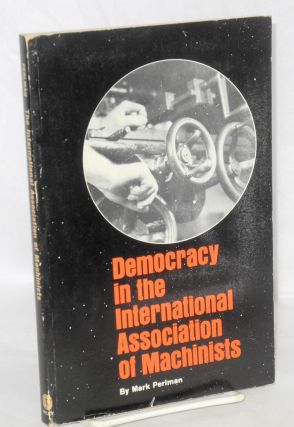 Democracy in the International Association of Machinists. Mark Perlman