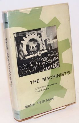 The Machinists: a new study in American trade unionism. Mark Perlman