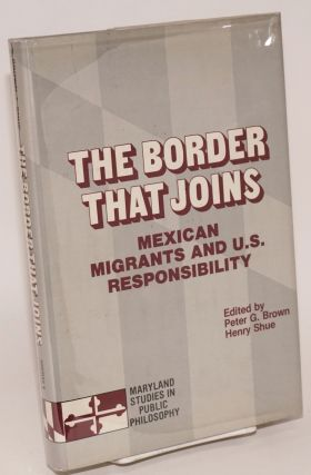 The Border That Joins: Mexican migrants and U. S. responsibility. Peter G. Brown, Henry Shue, W....
