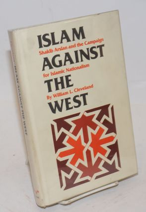 Islam against the west; Shakib Arslan and the campaign for Islamic nationalism. William L. Cleveland