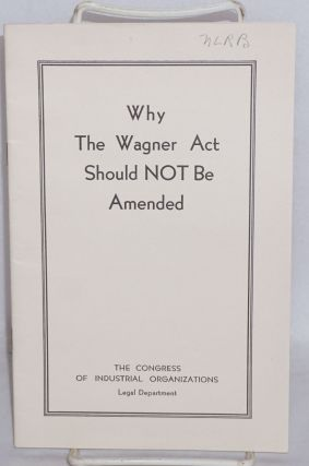 Why the Wagner Act should not be amended. Congress of Industrial Organizations. Legal Department