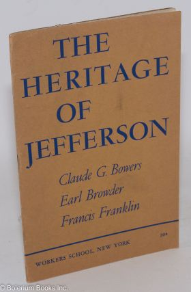 The heritage of Jefferson. This booklet contains addresses by Claude G. Bowers, Earl Browder and Francis Franklin, delivered at a Jefferson Bicentennial Commemoration meeting at Mecca Temple, New York, on April 9, 1943, under the auspices of the Workers School of New York. The introduction is by Alexander Trachtenberg, chairman of the meeting. Claude G. Bowers, Earl Browder, Francis Fanklin.