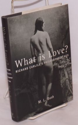 What is love? Richard Carlile's philosophy of sex. M. L. Bush