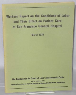 Workers' report on the conditions of labor and their effect on patient care at San Francisco General Hospital, March 1979. With the assistance of the Workers Committee to Improve Hospital Services and Rebel Worker Organization. Institute for the Study of Labor, Economic Crisis.