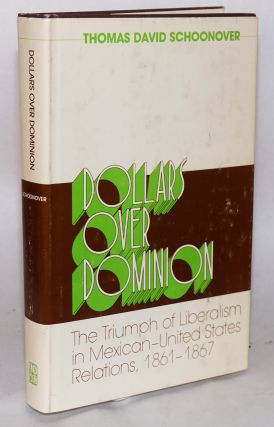 Dollars over dominion; the triumph of liberalism in Mexican-United States relations, 1861 - 1867....