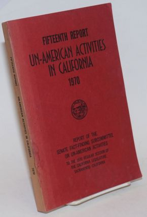 Fifteenth report un-American activities in California, 1970. Report of the Senate Fact-Finding...