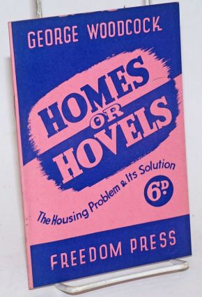Homes or hovels; the housing problem & its solution [cover title]. George Woodcock