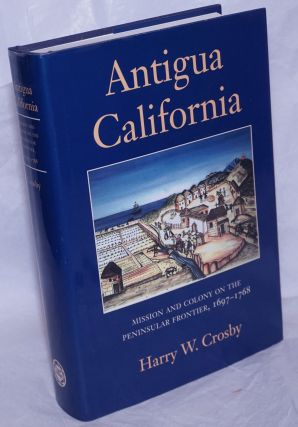Antigua California; Mission and colony on the peninsular frontier, 1697-1798. Harry W. Crosby