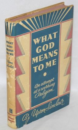 What God means to me; an attempt at a working religion. Upton Sinclair