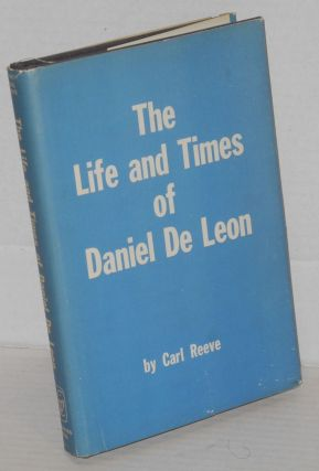 The life and times of Daniel De Leon. Foreword by Oakley C. Johnson. Carl Reeve