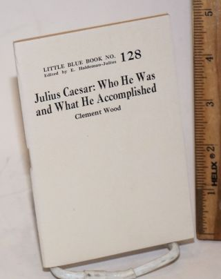 Julius Caesar: who he was and what he accomplished. Clement Wood
